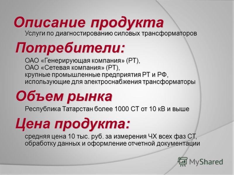 Описание продукта Услуги по диагностированию силовых трансформаторов Потребители: ОАО «Генерирующая компания» (РТ), ОАО «Сетевая компания» (РТ), крупные промышленные предприятия РТ и РФ, использующие для электроснабжения трансформаторы Объем рынка Ре