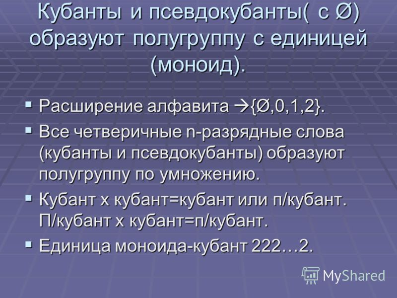 Кубанты и псевдокубанты( с Ø) образуют полугруппу с единицей (моноид). Расширение алфавита {Ø,0,1,2}. Расширение алфавита {Ø,0,1,2}. Все четверичные n-разрядные слова (кубанты и псевдокубанты) образуют полугруппу по умножению. Все четверичные n-разря