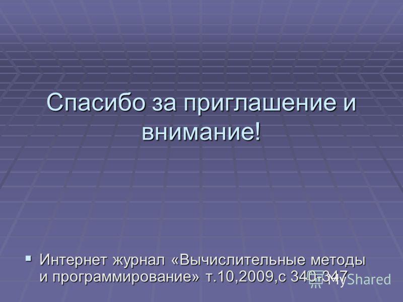 Спасибо за приглашение и внимание! Интернет журнал «Вычислительные методы и программирование» т.10,2009,с 340-347 Интернет журнал «Вычислительные методы и программирование» т.10,2009,с 340-347