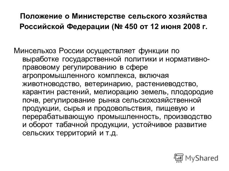 Положение о Министерстве сельского хозяйства Российской Федерации ( 450 от 12 июня 2008 г. Минсельхоз России осуществляет функции по выработке государственной политики и нормативно- правовому регулированию в сфере агропромышленного комплекса, включая