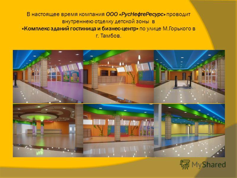 В настоящее время компания ООО «РусНефтеРесурс» проводит внутреннею отделку детской зоны в «Комплекс зданий гостиница и бизнес-центр» по улице М.Горького в г. Тамбов.