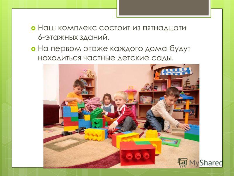 Наш комплекс состоит из пятнадцати 6-этажных зданий. На первом этаже каждого дома будут находиться частные детские сады.