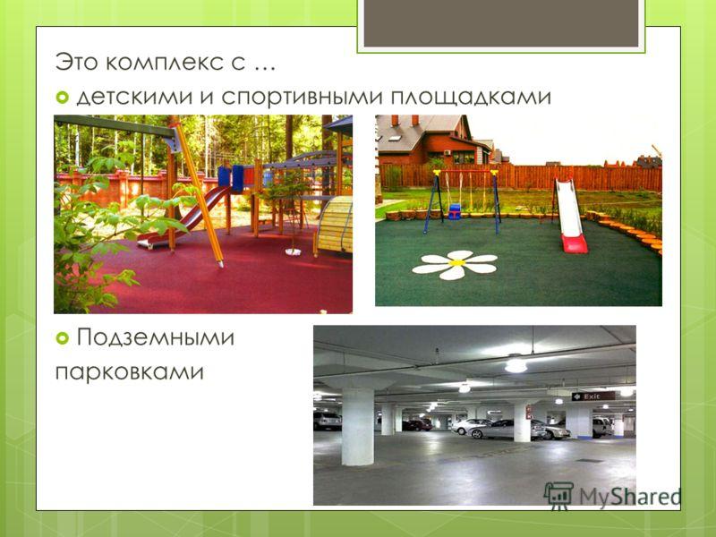 Это комплекс с … детскими и спортивными площадками Подземными парковками