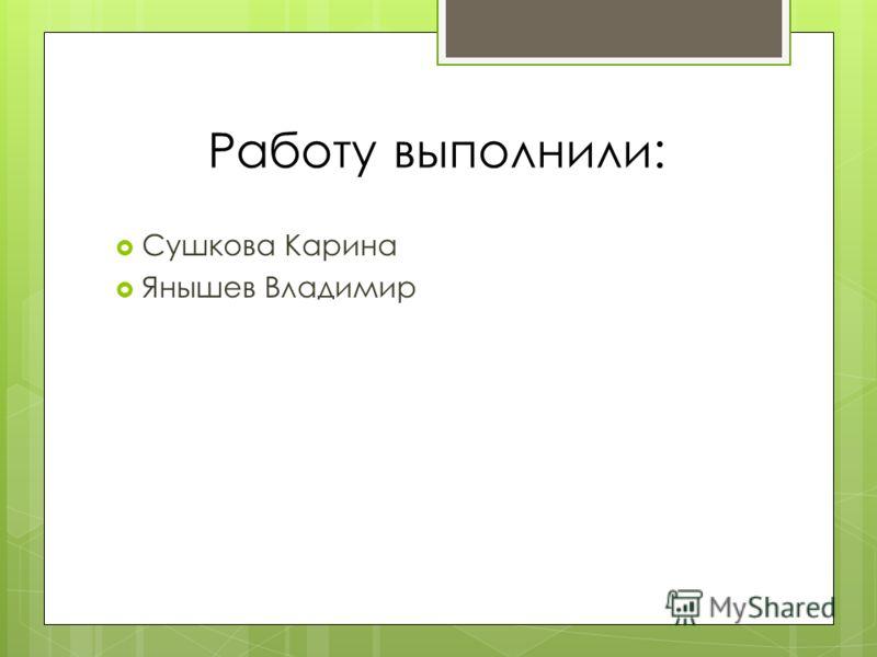 Работу выполнили: Сушкова Карина Янышев Владимир