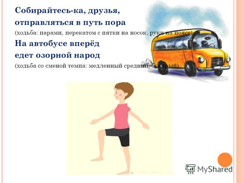 Собирайтесь-ка, друзья, отправляться в путь пора (ходьба: парами, перекатом с пятки на носок, руки на поясе) На автобусе вперёд едет озорной народ (ходьба со сменой темпа: медленный средний, быстрый)