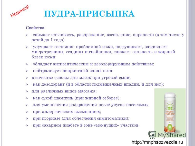 ПУДРА-ПРИСЫПКА Свойства: снимает потливость, раздражение, воспаление, опрелости (в том числе у детей до 1 года) улучшает состояние проблемной кожи, подсушивает, заживляет микротрещины, ссадины и гнойнички, снижает сальность и жирный блеск кожи; облад