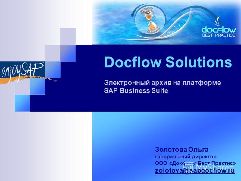 Docflow Solutions Электронный архив на платформе SAP Business Suite Золотова Ольга генеральный директор ООО «Докфлоу Бест Практис» zolotova@sapdocflow.ru