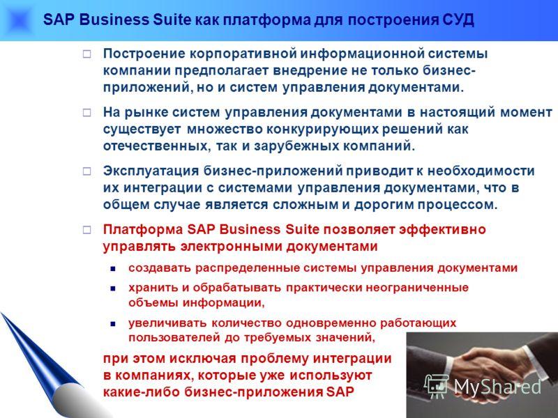 SAP Business Suite как платформа для построения СУД Построение корпоративной информационной системы компании предполагает внедрение не только бизнес- приложений, но и систем управления документами. На рынке систем управления документами в настоящий м