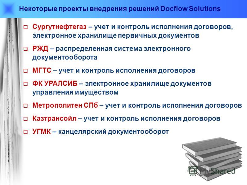 Некоторые проекты внедрения решений Docflow Solutions Сургутнефтегаз – учет и контроль исполнения договоров, электронное хранилище первичных документов РЖД – распределенная система электронного документооборота МГТС – учет и контроль исполнения догов
