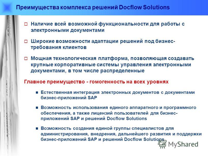 Преимущества комплекса решений Docflow Solutions Наличие всей возможной функциональности для работы с электронными документами Широкие возможности адаптации решений под бизнес- требования клиентов Мощная технологическая платформа, позволяющая создава