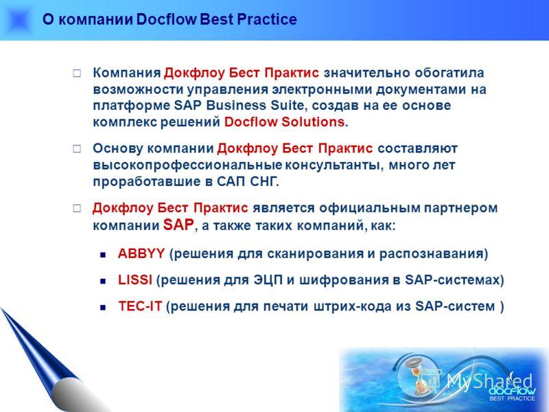 О компании Docflow Best Practice Компания Докфлоу Бест Практис значительно обогатила возможности управления электронными документами на платформе SAP Business Suite, создав на ее основе комплекс решений Docflow Solutions. Основу компании Докфлоу Бест
