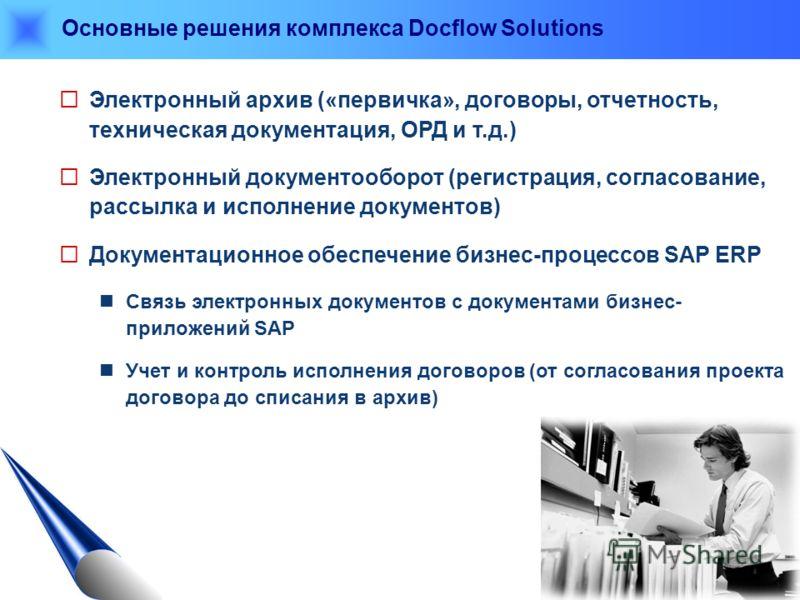 Основные решения комплекса Docflow Solutions Электронный архив («первичка», договоры, отчетность, техническая документация, ОРД и т.д.) Электронный документооборот (регистрация, согласование, рассылка и исполнение документов) Документационное обеспеч