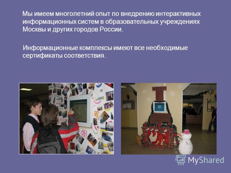 Мы имеем многолетний опыт по внедрению интерактивных информационных систем в образовательных учреждениях Москвы и других городов России. Информационные комплексы имеют все необходимые сертификаты соответствия.