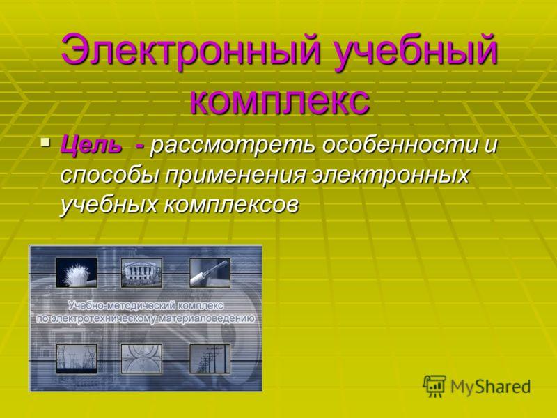 Электронный учебный комплекс Цель - рассмотреть особенности и способы применения электронных учебных комплексов Цель - рассмотреть особенности и способы применения электронных учебных комплексов