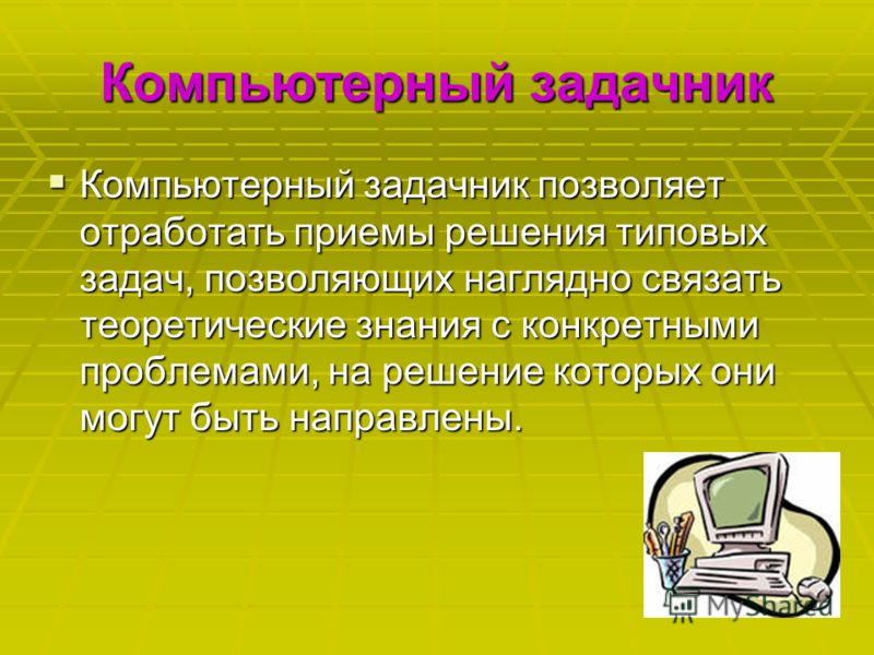Компьютерный задачник Компьютерный задачник позволяет отработать приемы решения типовых задач, позволяющих наглядно связать теоретические знания с конкретными проблемами, на решение которых они могут быть направлены. Компьютерный задачник позволяет о