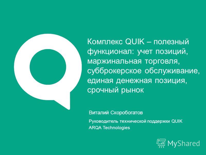 Виталий Скоробогатов Руководитель технической поддержки QUIK ARQA Technologies Комплекс QUIK – полезный функционал: учет позиций, маржинальная торговля, субброкерское обслуживание, единая денежная позиция, срочный рынок