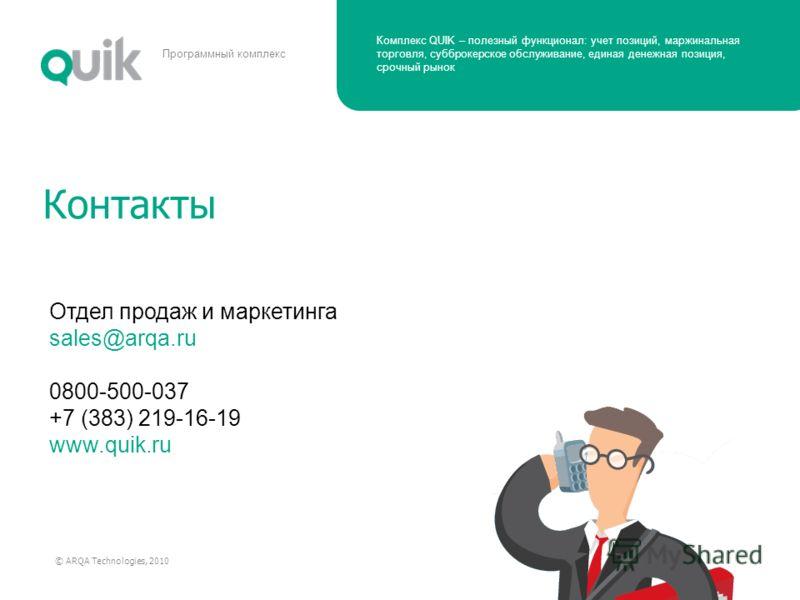 Комплекс QUIK – полезный функционал: учет позиций, маржинальная торговля, субброкерское обслуживание, единая денежная позиция, срочный рынок © ARQA Technologies, 2010 Программный комплекс Контакты Отдел продаж и маркетинга sales@arqa.ru 0800-500-037