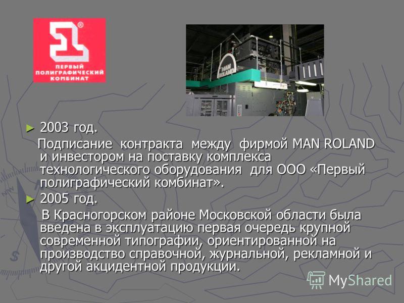 2003 год. 2003 год. Подписание контракта между фирмой MAN ROLAND и инвестором на поставку комплекса технологического оборудования для ООО «Первый полиграфический комбинат». Подписание контракта между фирмой MAN ROLAND и инвестором на поставку комплек