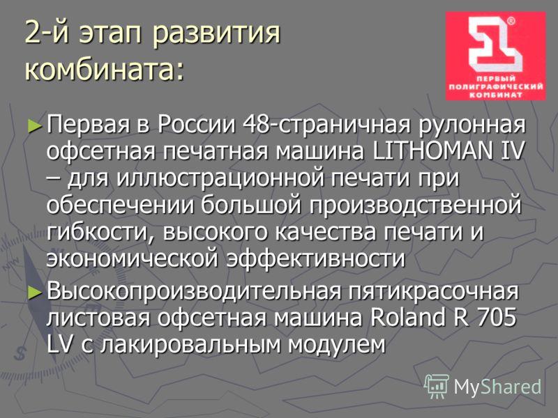 2-й этап развития комбината: Первая в России 48-страничная рулонная офсетная печатная машина LITHOMAN IV – для иллюстрационной печати при обеспечении большой производственной гибкости, высокого качества печати и экономической эффективности Первая в Р
