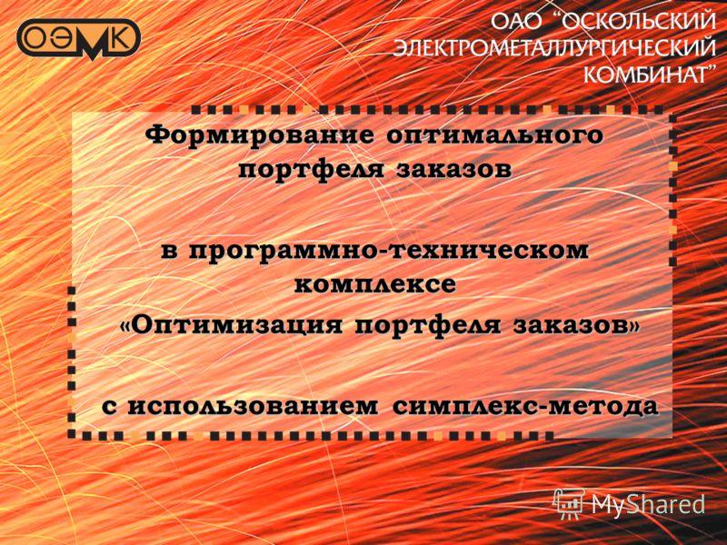 ПТК «Оптимизация портфеля заказов ОАО ОЭМК» Формирование оптимального портфеля заказов в программно-техническом комплексе «Оптимизация портфеля заказов» «Оптимизация портфеля заказов» с использованием симплекс-метода с использованием симплекс-метода