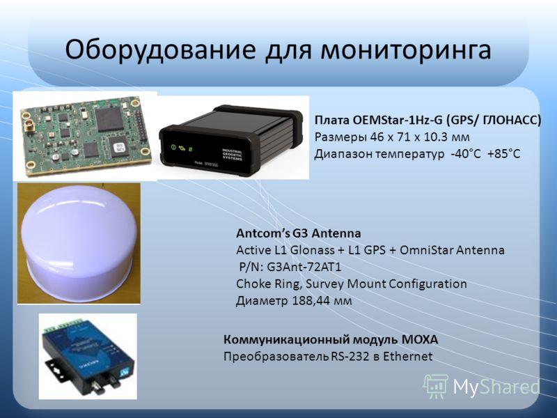 Оборудование для мониторинга Плата OEMStar-1Hz-G (GPS/ ГЛОНАСС) Размеры 46 x 71 x 10.3 мм Диапазон температур -40°С +85°С Antcoms G3 Antenna Active L1 Glonass + L1 GPS + OmniStar Antenna P/N: G3Ant-72AT1 Choke Ring, Survey Mount Configuration Диаметр