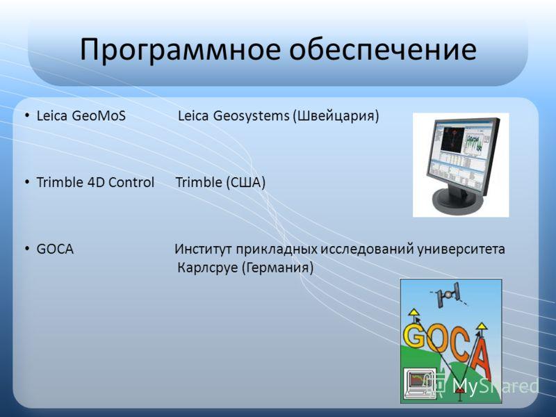 Программное обеспечение Leica GeoMoS Leica Geosystems (Швейцария) Trimble 4D Control Trimble (США) GOCA Институт прикладных исследований университета Карлсруе (Германия)