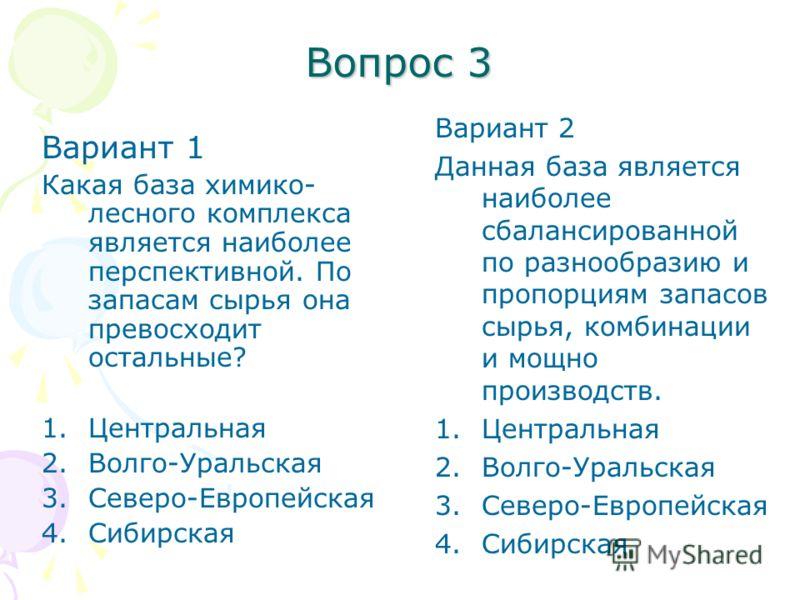 Вопрос 3 Вариант 1 Какая база химико- лесного комплекса является наиболее перспективной. По запасам сырья она превосходит остальные? 1.Центральная 2.Волго-Уральская 3.Северо-Европейская 4.Сибирская Вариант 2 Данная база является наиболее сбалансирова