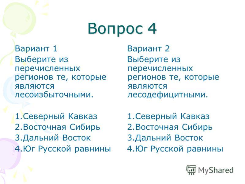 Вопрос 4 Вариант 1 Выберите из перечисленных регионов те, которые являются лесоизбыточными. 1.Северный Кавказ 2.Восточная Сибирь 3.Дальний Восток 4.Юг Русской равнины Вариант 2 Выберите из перечисленных регионов те, которые являются лесодефицитными.