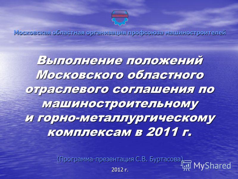 Выполнение положений Московского областного отраслевого соглашения по машиностроительному и горно-металлургическому комплексам в 2011 г. Московская областная организация профсоюза машиностроителей (Программа-презентация С.В. Буртасова) 2012 г.