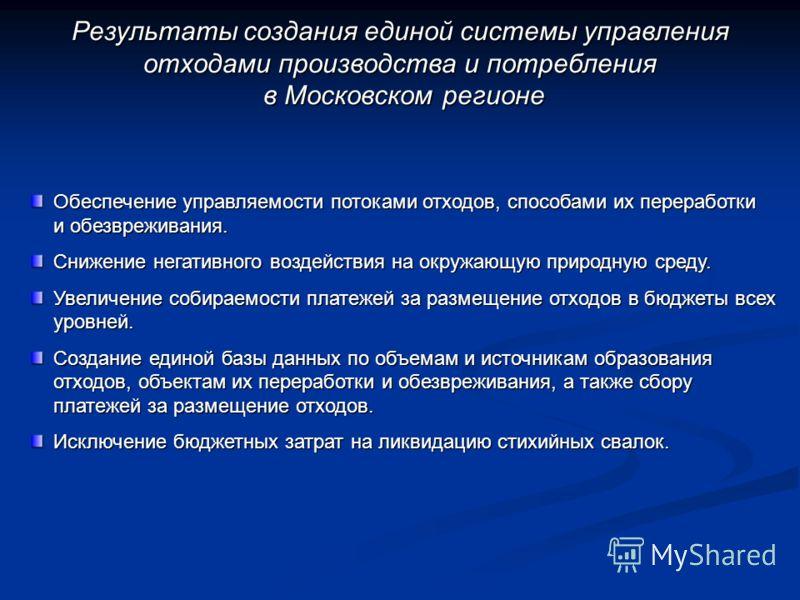 Результаты создания единой системы управления отходами производства и потребления в Московском регионе в Московском регионе Обеспечение управляемости потоками отходов, способами их переработки и обезвреживания. Снижение негативного воздействия на окр