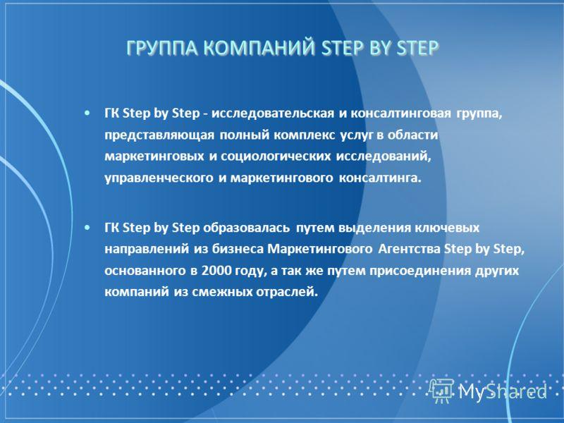 ГРУППА КОМПАНИЙ STEP BY STEP ГК Step by Step - исследовательская и консалтинговая группа, представляющая полный комплекс услуг в области маркетинговых и социологических исследований, управленческого и маркетингового консалтинга. ГК Step by Step образ
