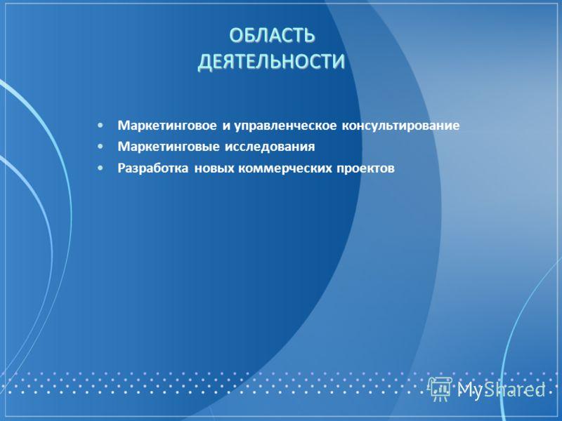 ОБЛАСТЬ ДЕЯТЕЛЬНОСТИ Маркетинговое и управленческое консультирование Маркетинговые исследования Разработка новых коммерческих проектов
