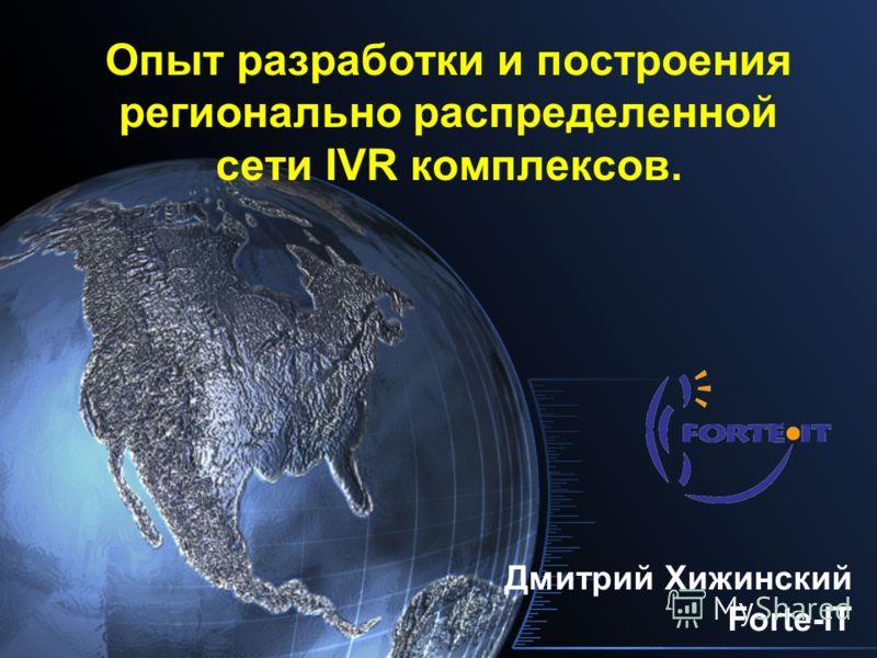 Опыт разработки и построения регионально распределенной сети IVR комплексов. Дмитрий Хижинский Forte-IT