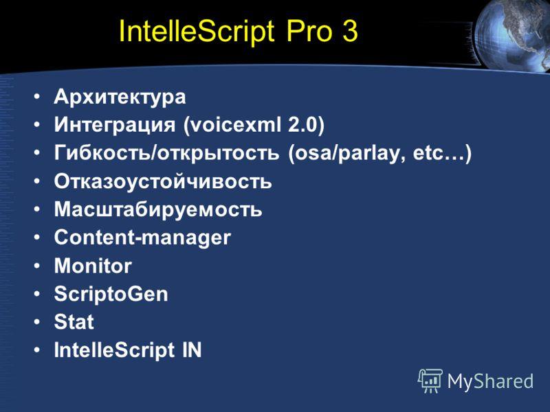 IntelleScript Pro 3 Архитектура Интеграция (voicexml 2.0) Гибкость/открытость (osa/parlay, etc…) Отказоустойчивость Масштабируемость Content-manager Monitor ScriptoGen Stat IntelleScript IN