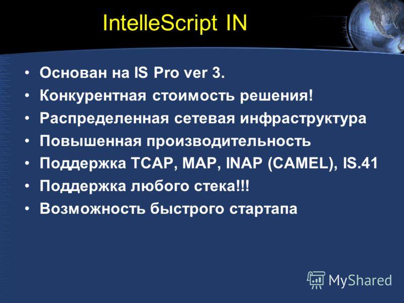 IntelleScript IN Основан на IS Pro ver 3. Конкурентная стоимость решения! Распределенная сетевая инфраструктура Повышенная производительность Поддержка TCAP, MAP, INAP (CAMEL), IS.41 Поддержка любого стека!!! Возможность быстрого стартапа