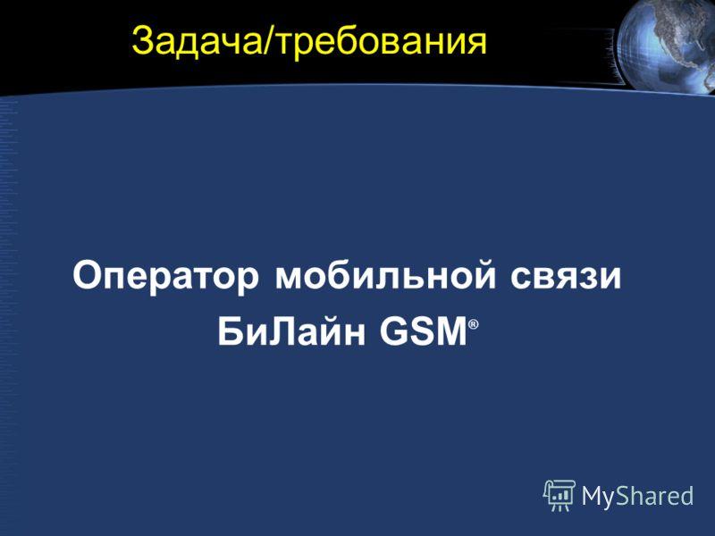 Задача/требования Оператор мобильной связи БиЛайн GSM ®
