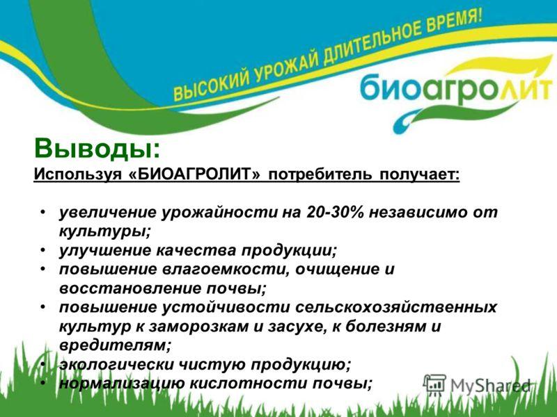Выводы: Используя «БИОАГРОЛИТ» потребитель получает: увеличение урожайности на 20-30% независимо от культуры; улучшение качества продукции; повышение влагоемкости, очищение и восстановление почвы; повышение устойчивости сельскохозяйственных культур к