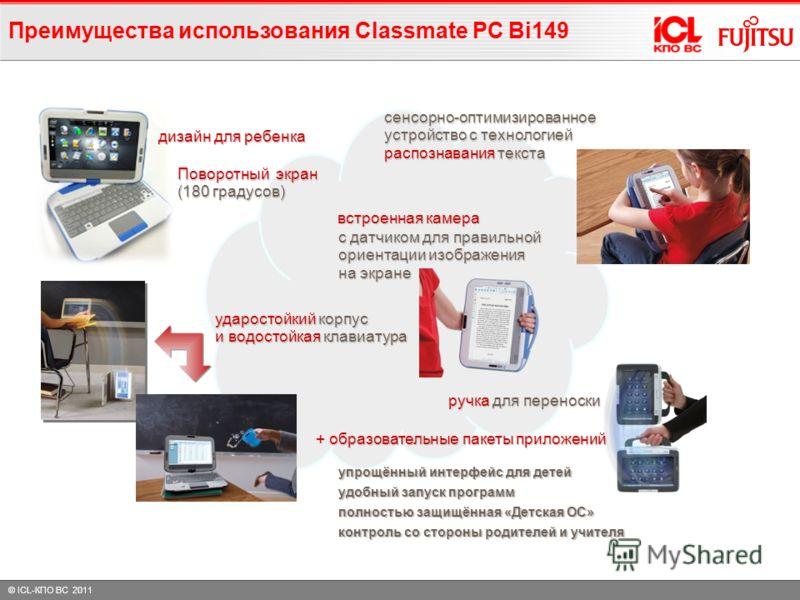 © ICL-КПО ВС 2011 Преимущества использования Classmate PC Bi149 с датчиком для правильной ориентации изображения на экране встроенная камера ударостойкий корпус и водостойкая клавиатура Поворотный экран (180 градусов) сенсорно-оптимизированное устрой