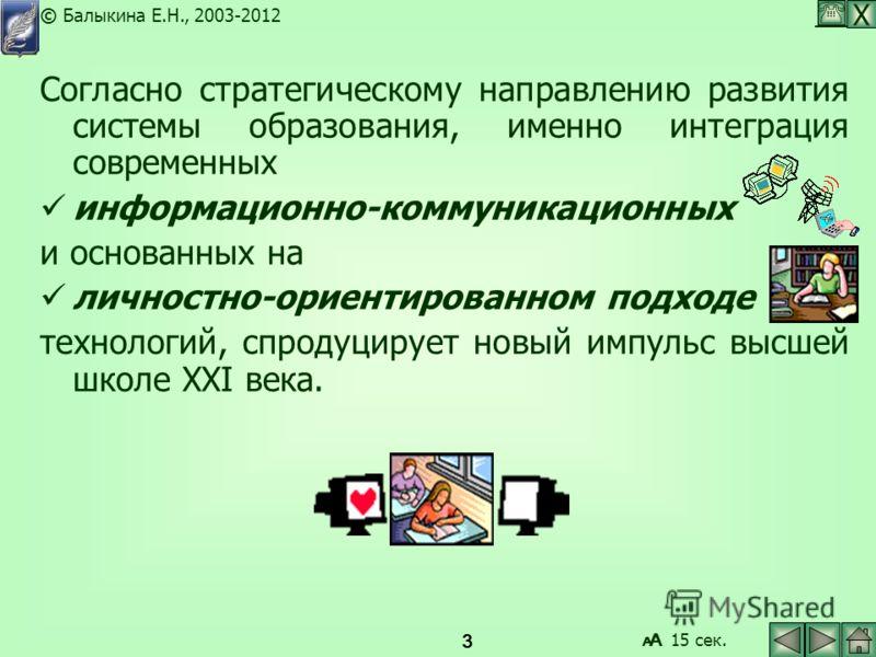 Х © Балыкина Е.Н., 2003-2012 3 Согласно стратегическому направлению развития системы образования, именно интеграция современных информационно-коммуникационных и основанных на личностно-ориентированном подходе технологий, спродуцирует новый импульс вы