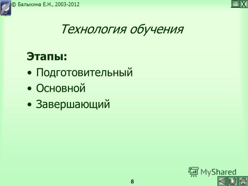Х © Балыкина Е.Н., 2003-2012 8 Технология обучения Этапы: Подготовительный Основной Завершающий