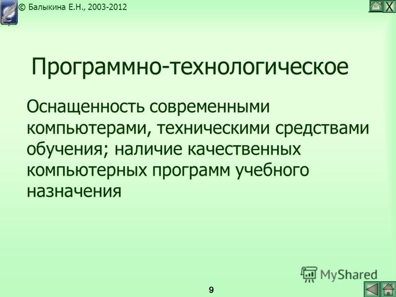 Х © Балыкина Е.Н., 2003-2012 9 Программно-технологическое Оснащенность современными компьютерами, техническими средствами обучения; наличие качественных компьютерных программ учебного назначения