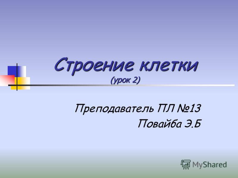 Строение клетки (урок 2) Преподаватель ПЛ 13 Повайба Э.Б