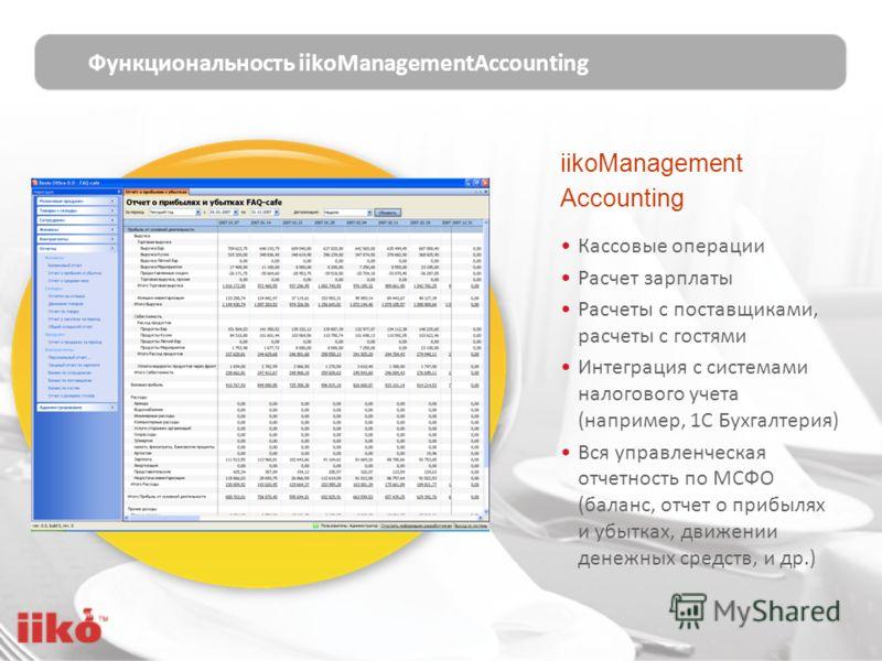 iikoManagement Accounting Кассовые операции Расчет зарплаты Расчеты с поставщиками, расчеты с гостями Интеграция с системами налогового учета (например, 1С Бухгалтерия) Вся управленческая отчетность по МСФО (баланс, отчет о прибылях и убытках, движен