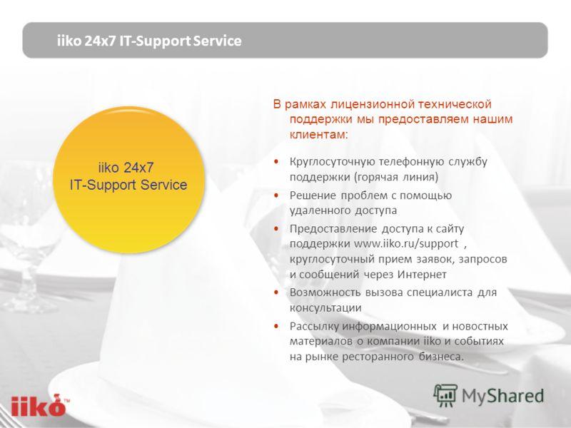 iiko 24х7 IT-Support Service iiko 24х7 IT-Support Service В рамках лицензионной технической поддержки мы предоставляем нашим клиентам: Круглосуточную телефонную службу поддержки (горячая линия) Решение проблем с помощью удаленного доступа Предоставле