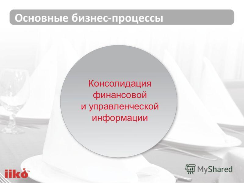 Основные бизнес-процессы Консолидация финансовой и управленческой информации