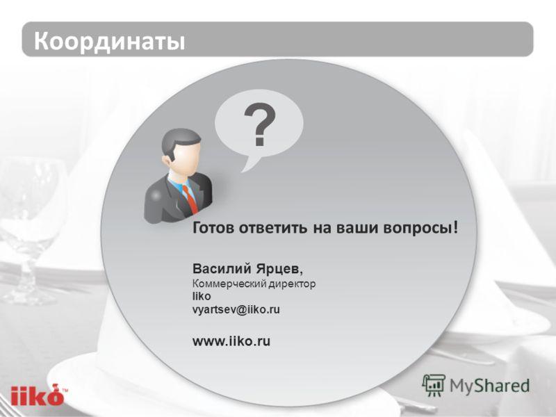 Координаты Готов ответить на ваши вопросы! Василий Ярцев, Коммерческий директор Iiko vyartsev@iiko.ru www.iiko.ru