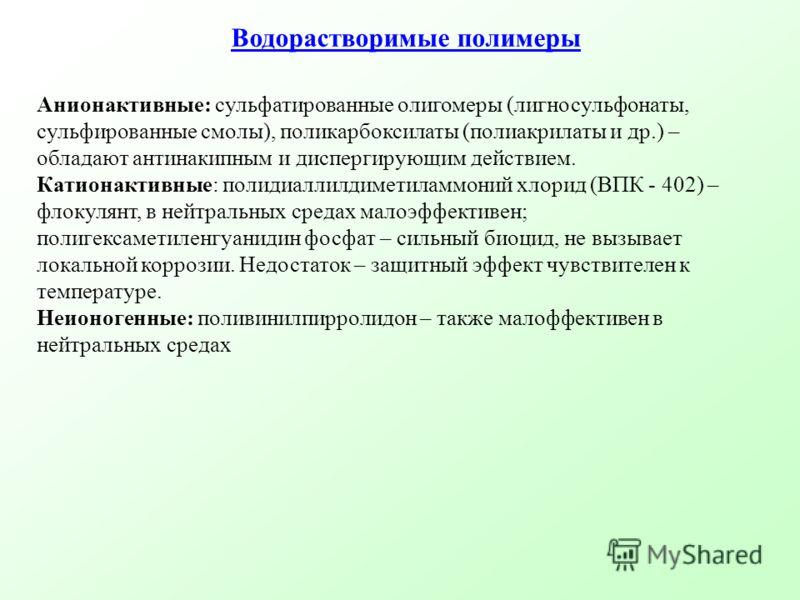 Водорастворимые полимеры Анионактивные: сульфатированные олигомеры (лигносульфонаты, сульфированные смолы), поликарбоксилаты (полиакрилаты и др.) – обладают антинакипным и диспергирующим действием. Катионактивные: полидиаллилдиметиламмоний хлорид (ВП