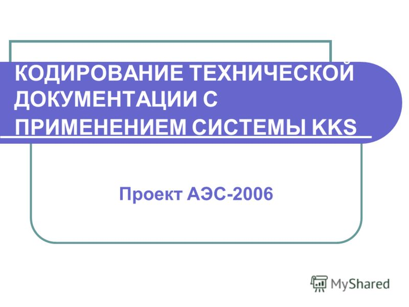 КОДИРОВАНИЕ ТЕХНИЧЕСКОЙ ДОКУМЕНТАЦИИ С ПРИМЕНЕНИЕМ СИСТЕМЫ KKS Проект АЭС-2006