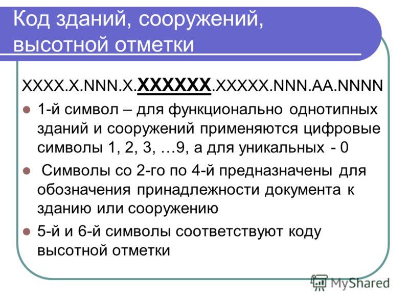 Код зданий, сооружений, высотной отметки XXXX.Х.NNN.X. XXXXXX.XXXXX.NNN.AА.NNNN 1-й символ – для функционально однотипных зданий и сооружений применяются цифровые символы 1, 2, 3, …9, а для уникальных - 0 Символы со 2-го по 4-й предназначены для обоз