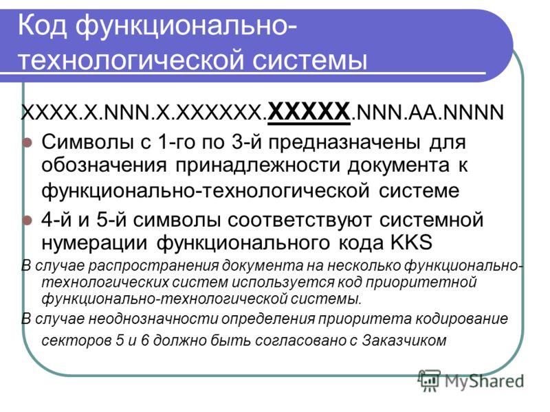 Код функционально- технологической системы XXXX.Х.NNN.X.XXXXXX. XXXXX.NNN.AА.NNNN Символы с 1-го по 3-й предназначены для обозначения принадлежности документа к функционально-технологической системе 4-й и 5-й символы соответствуют системной нумерации
